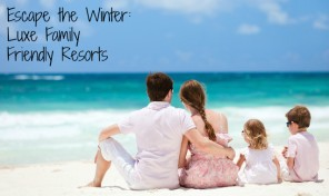 Luxe Family Friendly Resorts